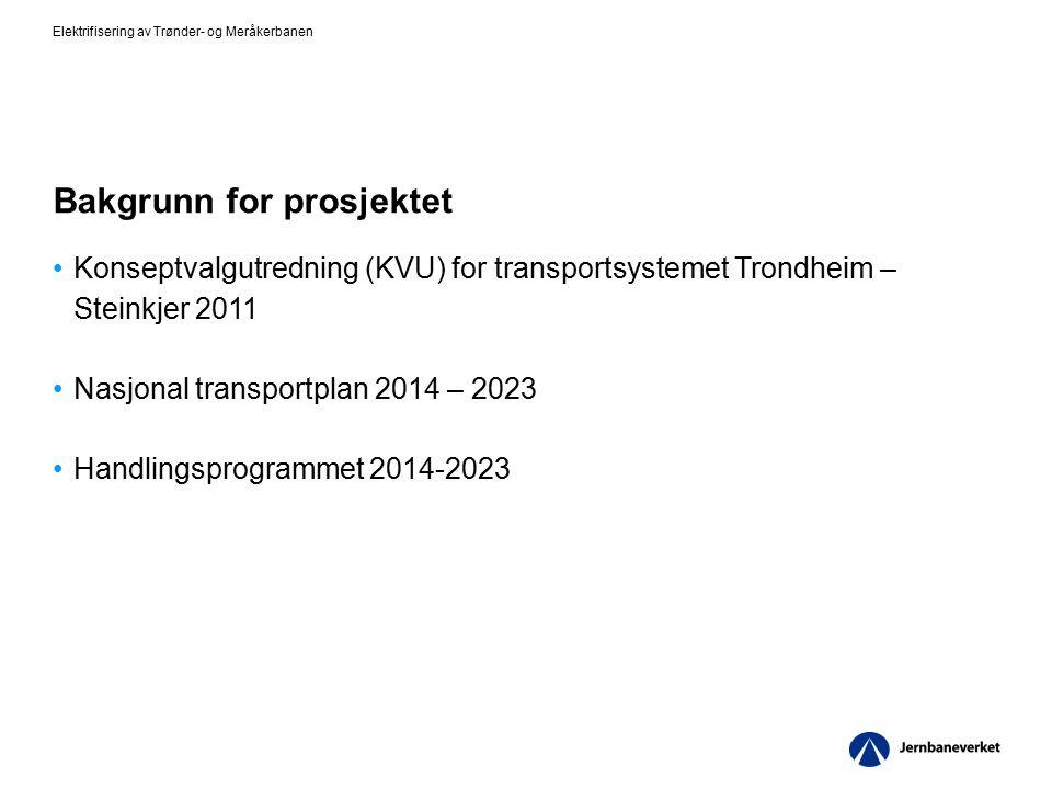 Bakgrunn for prosjektet Konseptvalgutredning (KVU) for transportsystemet Trondheim – Steinkjer 2011 Nasjonal transportplan 2014 – 2023 Handlingsprogrammet 2014-2023 Elektrifisering av Trønder- og Meråkerbanen