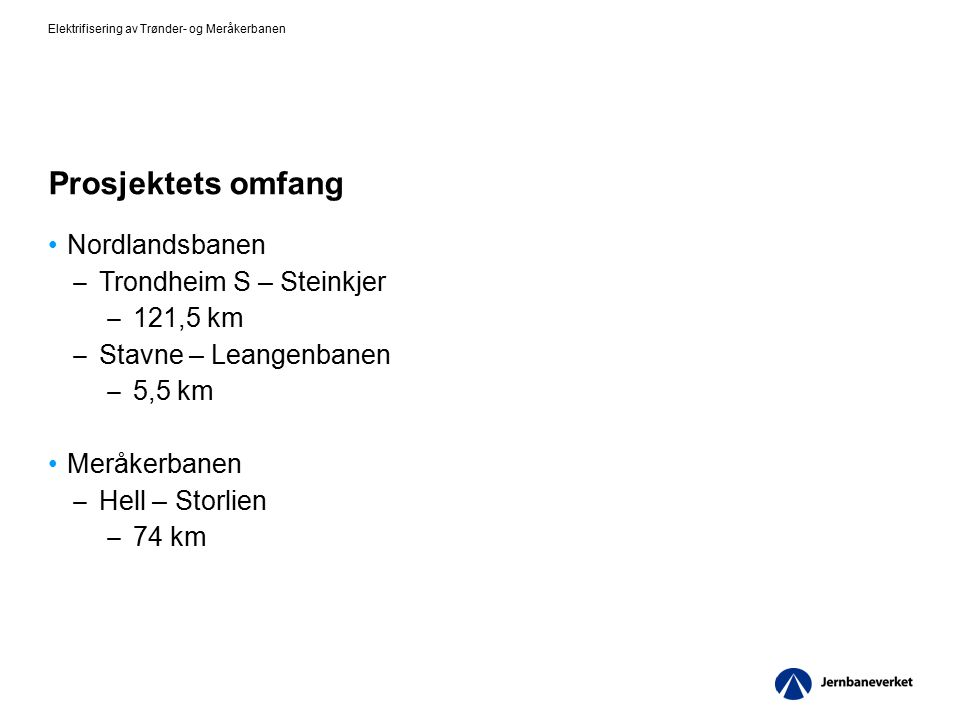 Prosjektets omfang Nordlandsbanen ̶ Trondheim S – Steinkjer ̶ 121,5 km ̶ Stavne – Leangenbanen ̶ 5,5 km Meråkerbanen ̶ Hell – Storlien ̶ 74 km Elektrifisering av Trønder- og Meråkerbanen