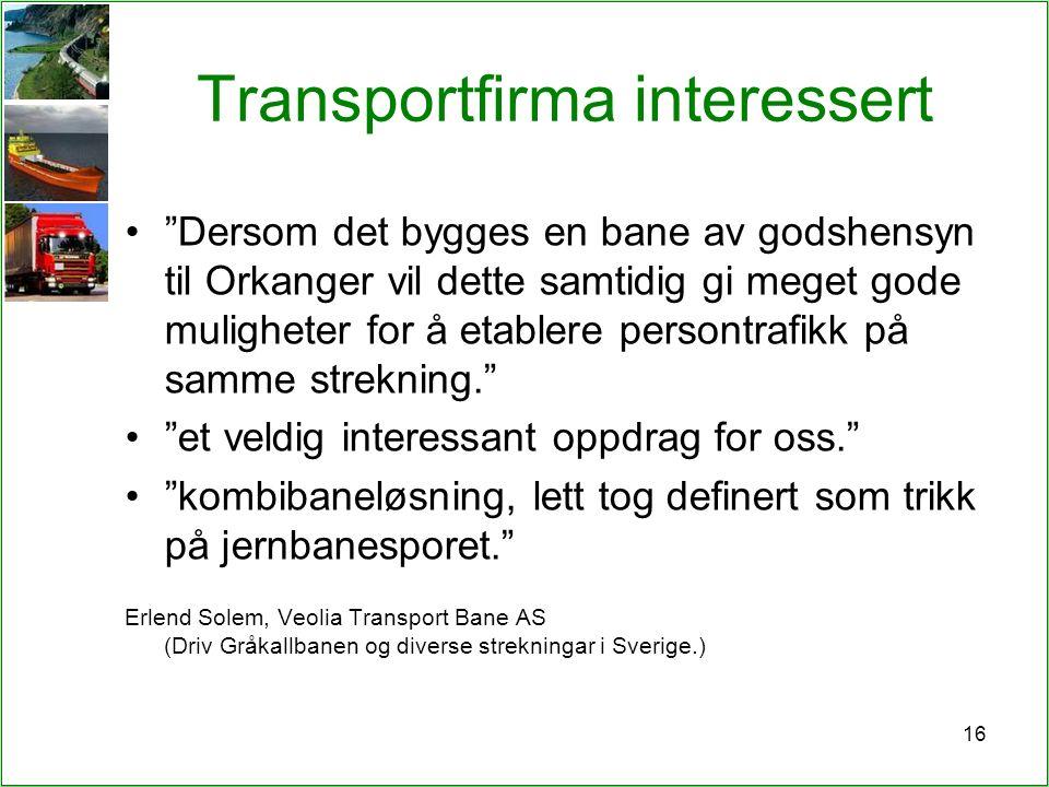 16 Transportfirma interessert Dersom det bygges en bane av godshensyn til Orkanger vil dette samtidig gi meget gode muligheter for å etablere persontrafikk på samme strekning. et veldig interessant oppdrag for oss. kombibaneløsning, lett tog definert som trikk på jernbanesporet. Erlend Solem, Veolia Transport Bane AS (Driv Gråkallbanen og diverse strekningar i Sverige.)