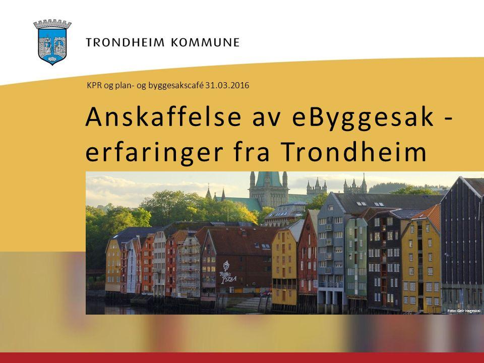 Foto: Geir Hageskal Anskaffelse av eByggesak - erfaringer fra Trondheim KPR og plan- og byggesakscafé 31.03.2016