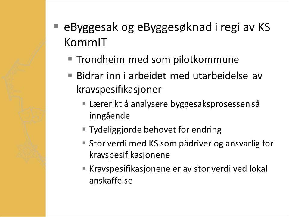 eByggesak og eByggesøknad i regi av KS KommIT  Trondheim med som pilotkommune  Bidrar inn i arbeidet med utarbeidelse av kravspesifikasjoner  Lærerikt å analysere byggesaksprosessen så inngående  Tydeliggjorde behovet for endring  Stor verdi med KS som pådriver og ansvarlig for kravspesifikasjonene  Kravspesifikasjonene er av stor verdi ved lokal anskaffelse
