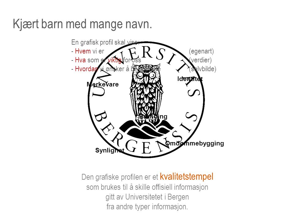 «Verktøykassen» Navnet : Universitetet i Bergen Logo : Emblem + Navn Typografi : Skrifttyper Farger : En definert fargepalett I tillegg finnes råd og anbefalinger: Sosiale medier, bilder osv..oto: Liten fleksibilitet S t o r f l e k s i b i l i t e t Regler for bruk: Hvor skal profilen brukes Hvem kan/skal bruke profilen Hvordan skal profilen brukes