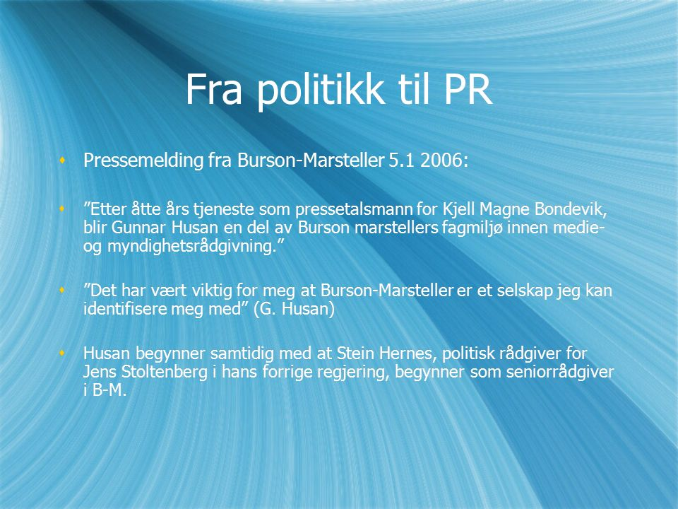 Fra politikk til PR  Pressemelding fra Burson-Marsteller 5.1 2006:  Etter åtte års tjeneste som pressetalsmann for Kjell Magne Bondevik, blir Gunnar Husan en del av Burson marstellers fagmiljø innen medie- og myndighetsrådgivning.  Det har vært viktig for meg at Burson-Marsteller er et selskap jeg kan identifisere meg med (G.