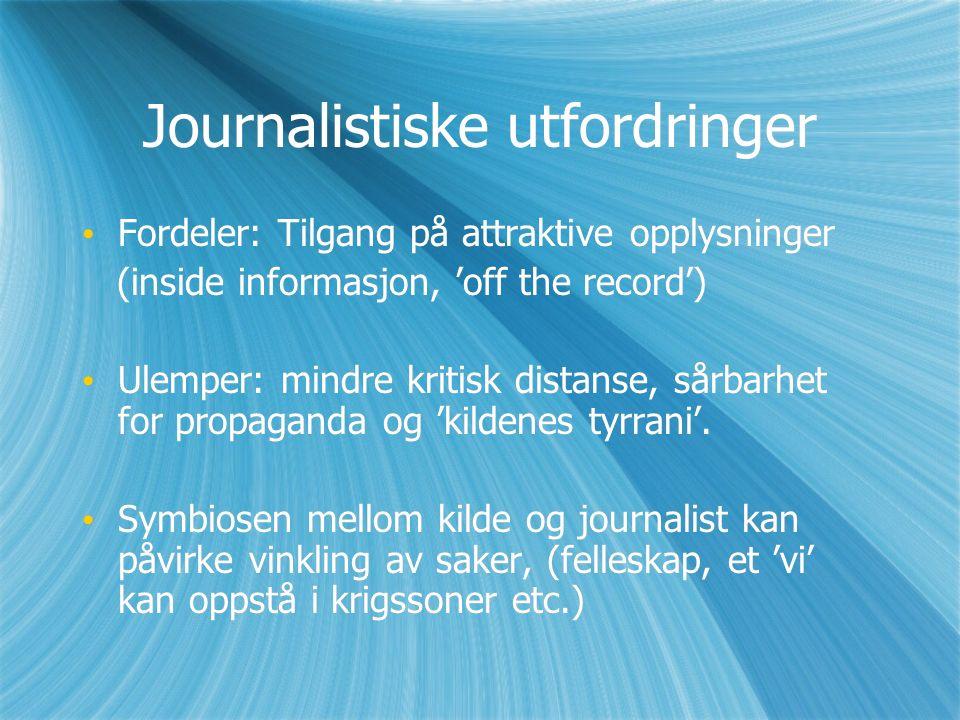 Journalistiske utfordringer Fordeler: Tilgang på attraktive opplysninger (inside informasjon, 'off the record') Ulemper: mindre kritisk distanse, sårbarhet for propaganda og 'kildenes tyrrani'.