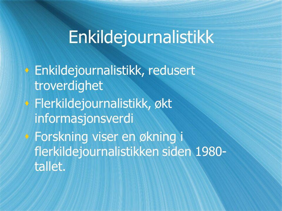 Enkildejournalistikk  Enkildejournalistikk, redusert troverdighet  Flerkildejournalistikk, økt informasjonsverdi  Forskning viser en økning i flerkildejournalistikken siden 1980- tallet.