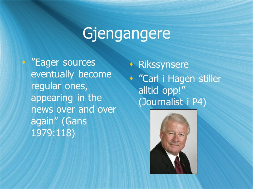 "Gjengangere  ""Eager sources eventually become regular ones, appearing in the news over and over again"" (Gans 1979:118)  Rikssynsere  ""Carl i Hagen"
