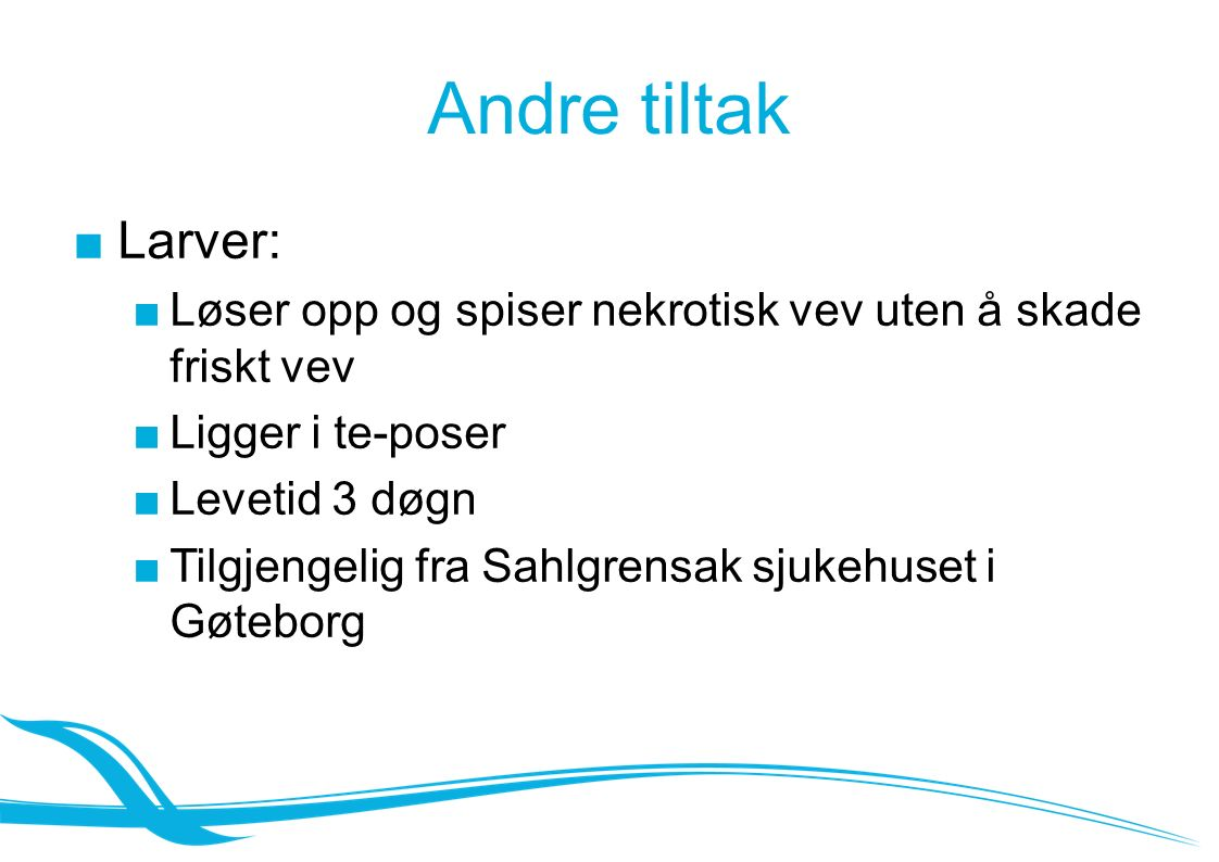Andre tiltak ■Larver: ■Løser opp og spiser nekrotisk vev uten å skade friskt vev ■Ligger i te-poser ■Levetid 3 døgn ■Tilgjengelig fra Sahlgrensak sjukehuset i Gøteborg
