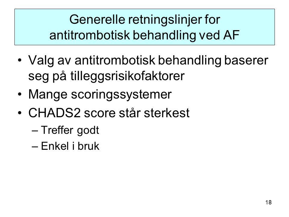 18 Generelle retningslinjer for antitrombotisk behandling ved AF Valg av antitrombotisk behandling baserer seg på tilleggsrisikofaktorer Mange scoringssystemer CHADS2 score står sterkest –Treffer godt –Enkel i bruk