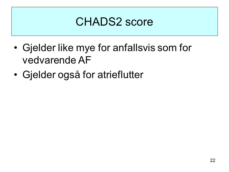 22 CHADS2 score Gjelder like mye for anfallsvis som for vedvarende AF Gjelder også for atrieflutter