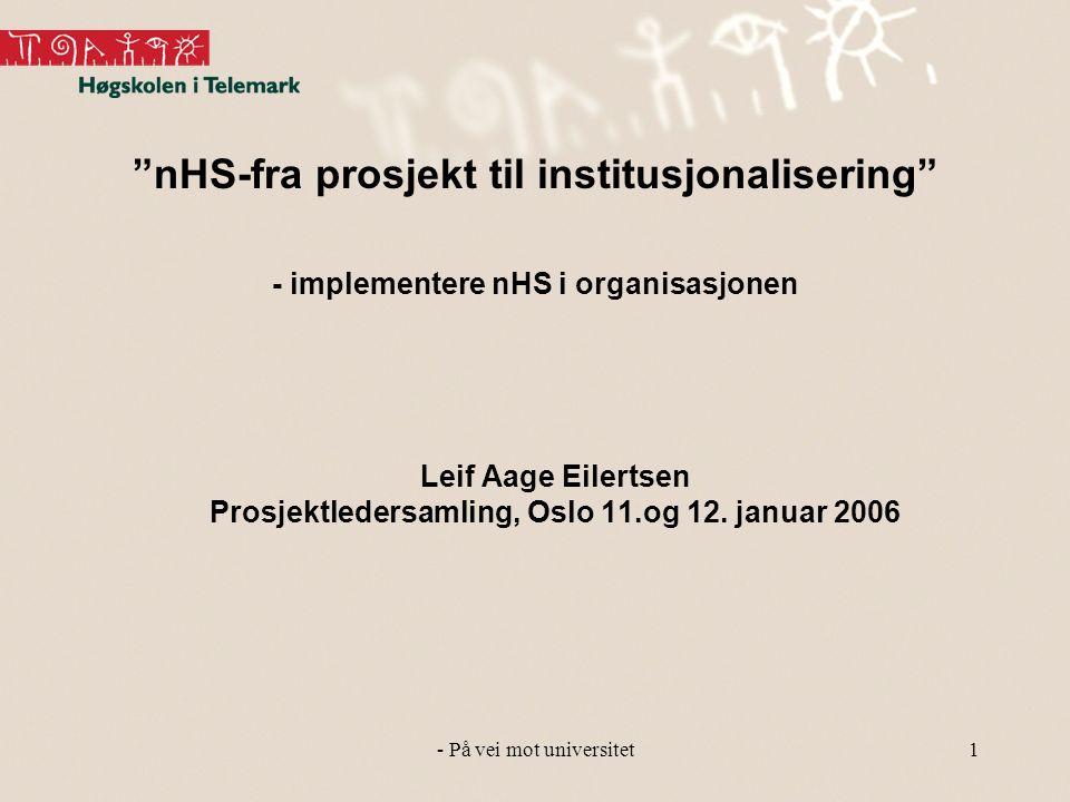- På vei mot universitet1 nHS-fra prosjekt til institusjonalisering - implementere nHS i organisasjonen Leif Aage Eilertsen Prosjektledersamling, Oslo 11.og 12.
