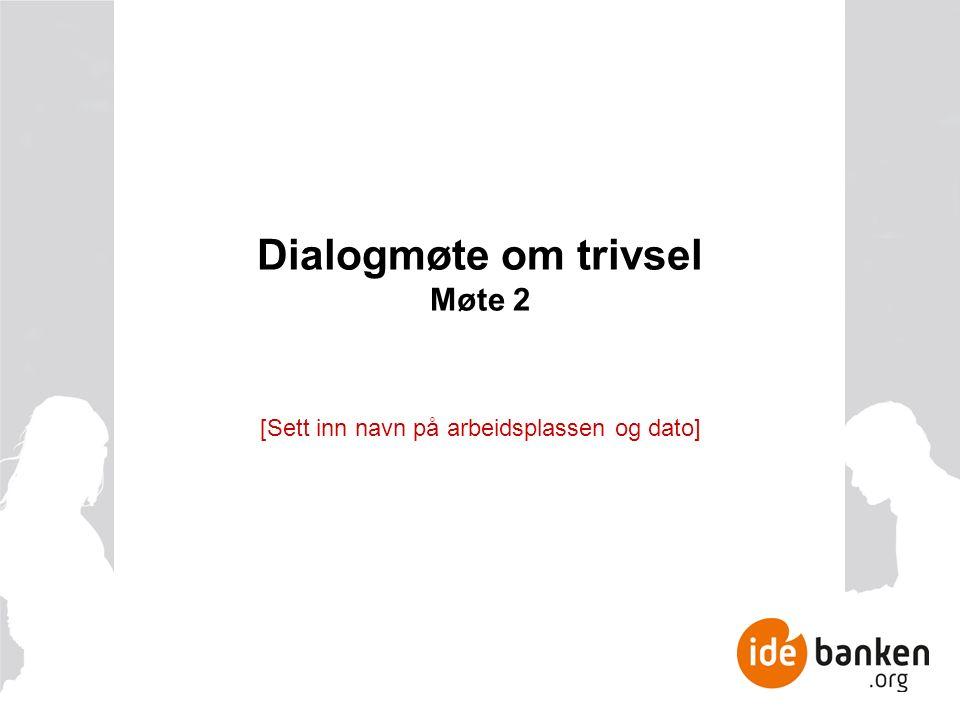 Dialogmøte om trivsel Møte 2 [Sett inn navn på arbeidsplassen og dato]