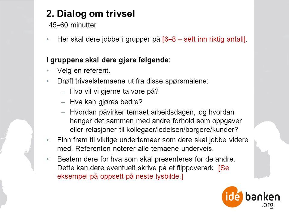 2. Dialog om trivsel 45 ‒ 60 minutter Her skal dere jobbe i grupper på [6 ‒ 8 – sett inn riktig antall]. I gruppene skal dere gjøre følgende: Velg en