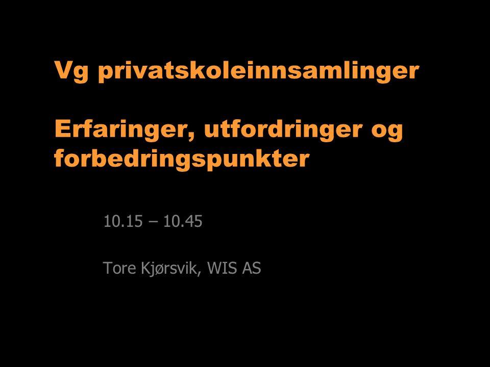 Vg privatskoleinnsamlinger Erfaringer, utfordringer og forbedringspunkter 10.15 – 10.45 Tore Kjørsvik, WIS AS