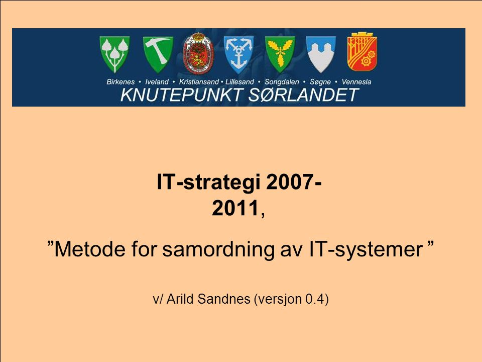 "IT-strategi 2007- 2011, ""Metode for samordning av IT-systemer "" v/ Arild Sandnes (versjon 0.4)"