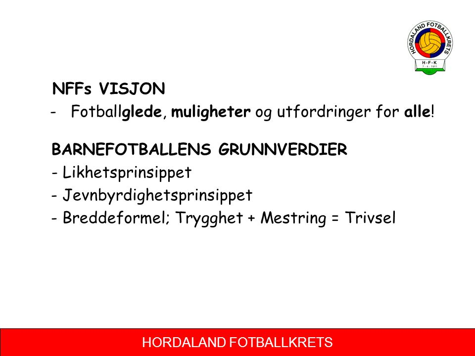 HORDALAND FOTBALLKRETS NFFs VISJON - Fotballglede, muligheter og utfordringer for alle! BARNEFOTBALLENS GRUNNVERDIER - Likhetsprinsippet - Jevnbyrdigh