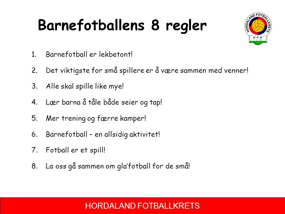 HORDALAND FOTBALLKRETS Barnefotballens 8 regler 1.Barnefotball er lekbetont! 2.Det viktigste for små spillere er å være sammen med venner! 3.Alle skal