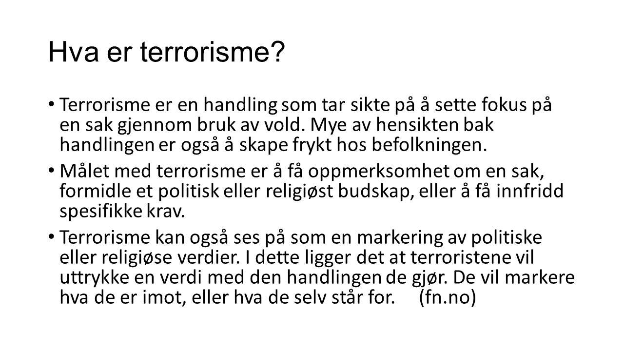 Hva er terrorisme? Terrorisme er en handling som tar sikte på å sette fokus på en sak gjennom bruk av vold. Mye av hensikten bak handlingen er også å