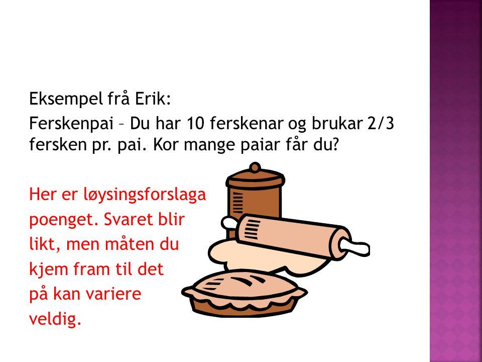 Eksempel frå Erik: Ferskenpai – Du har 10 ferskenar og brukar 2/3 fersken pr. pai. Kor mange paiar får du? Her er løysingsforslaga poenget. Svaret bli