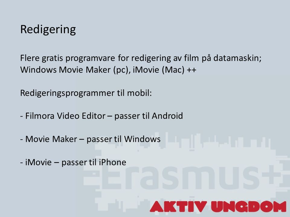 Redigering Flere gratis programvare for redigering av film på datamaskin; Windows Movie Maker (pc), iMovie (Mac) ++ Redigeringsprogrammer til mobil: - Filmora Video Editor – passer til Android - Movie Maker – passer til Windows - iMovie – passer til iPhone