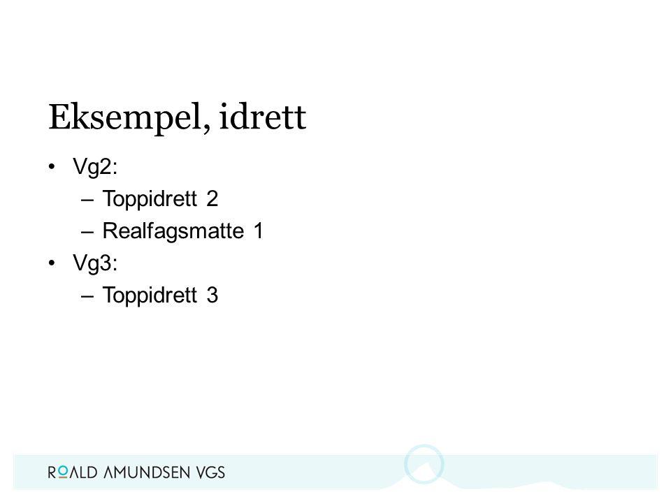 Eksempel, idrett Vg2: –Toppidrett 2 –Realfagsmatte 1 Vg3: –Toppidrett 3
