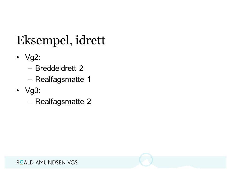 Eksempel, idrett Vg2: –Breddeidrett 2 –Realfagsmatte 1 Vg3: –Realfagsmatte 2