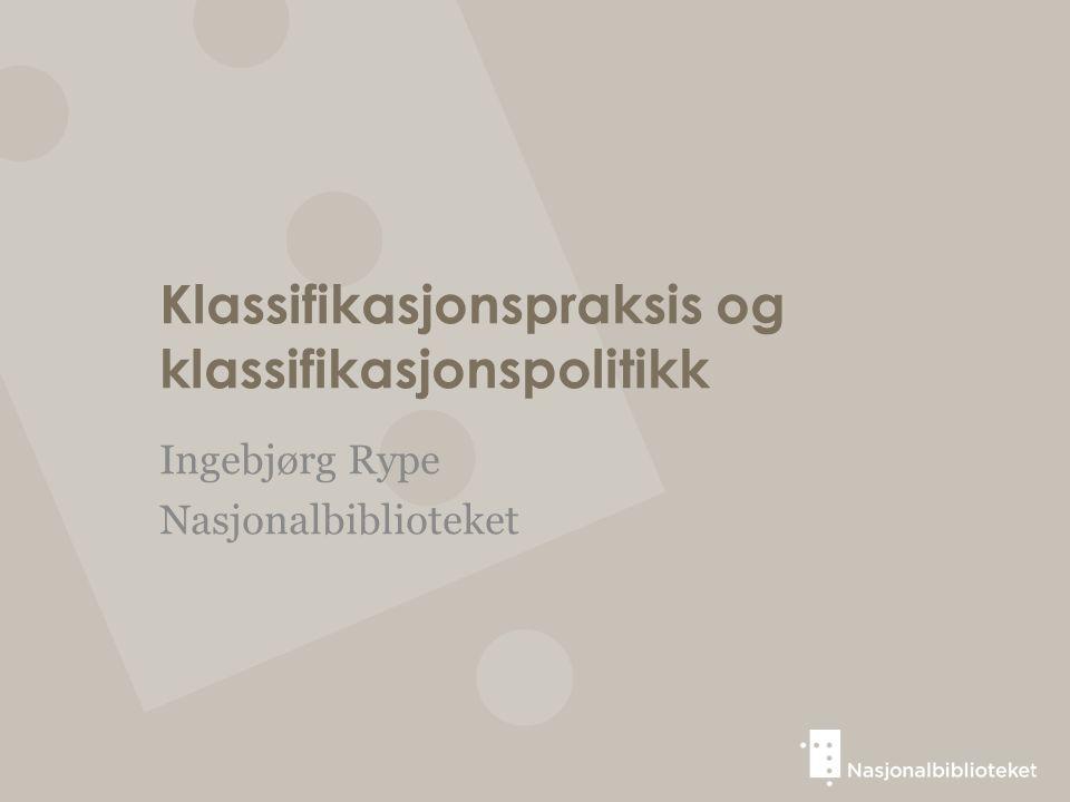 Klassifikasjonspraksis og klassifikasjonspolitikk Ingebjørg Rype Nasjonalbiblioteket