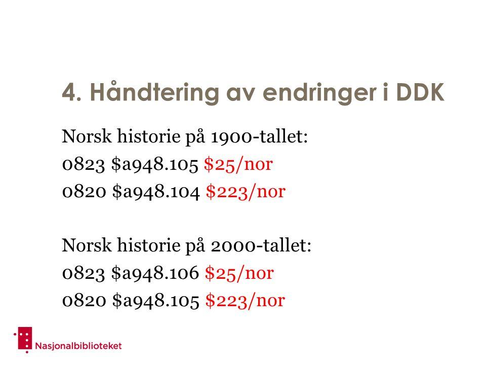 4. Håndtering av endringer i DDK Norsk historie på 1900-tallet: 0823 $a948.105 $25/nor 0820 $a948.104 $223/nor Norsk historie på 2000-tallet: 0823 $a9