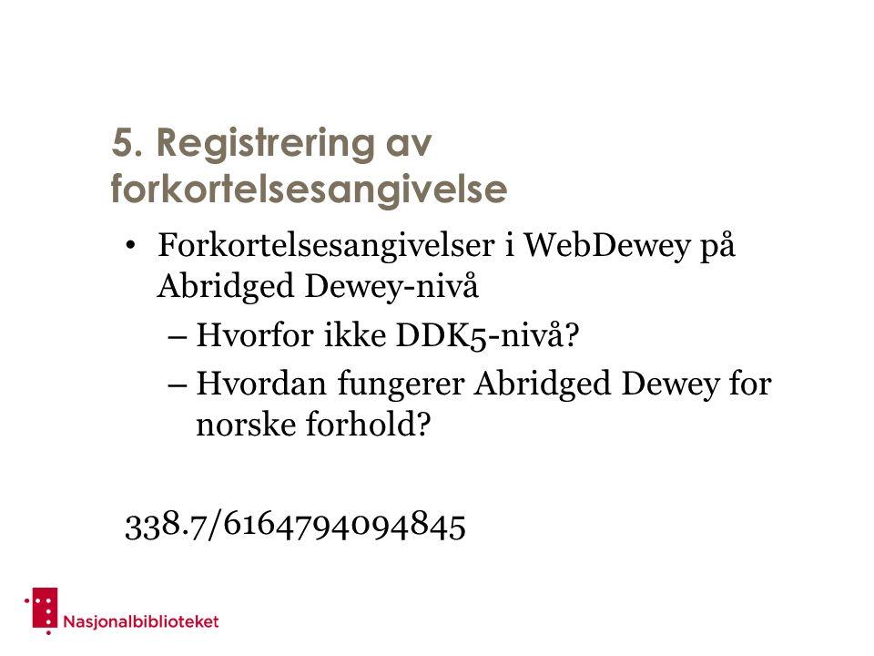 5. Registrering av forkortelsesangivelse Forkortelsesangivelser i WebDewey på Abridged Dewey-nivå – Hvorfor ikke DDK5-nivå? – Hvordan fungerer Abridge