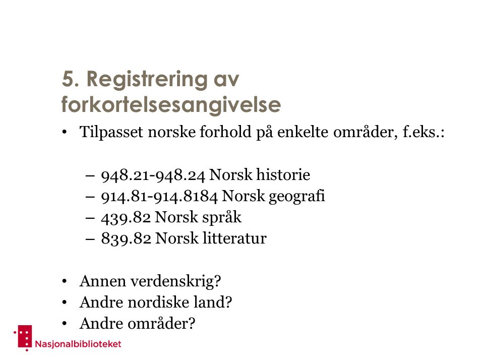 5. Registrering av forkortelsesangivelse Tilpasset norske forhold på enkelte områder, f.eks.: – 948.21-948.24 Norsk historie – 914.81-914.8184 Norsk g
