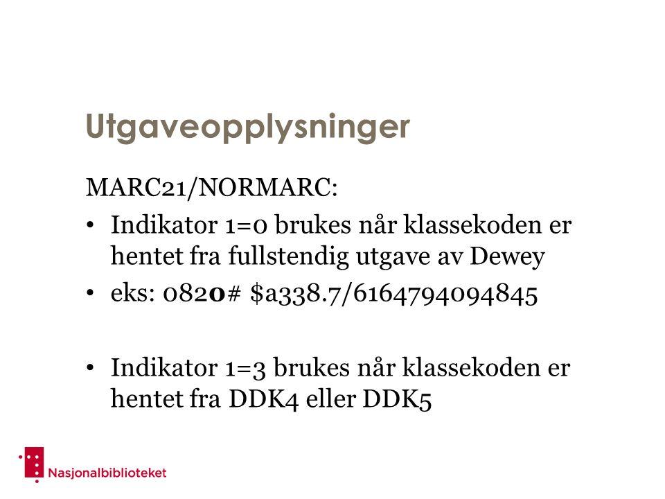 Utgaveopplysninger MARC21/NORMARC: Indikator 1=0 brukes når klassekoden er hentet fra fullstendig utgave av Dewey eks: 0820# $a338.7/6164794094845 Indikator 1=3 brukes når klassekoden er hentet fra DDK4 eller DDK5