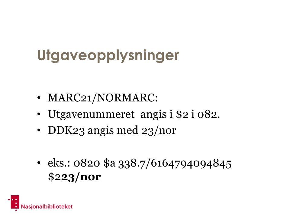 Utgaveopplysninger MARC21/NORMARC: Utgavenummeret angis i $2 i 082. DDK23 angis med 23/nor eks.: 0820 $a 338.7/6164794094845 $223/nor
