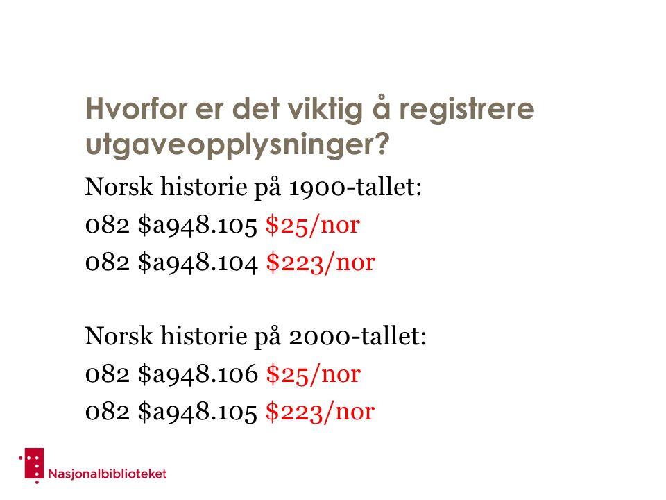 Hvorfor er det viktig å registrere utgaveopplysninger? Norsk historie på 1900-tallet: 082 $a948.105 $25/nor 082 $a948.104 $223/nor Norsk historie på 2