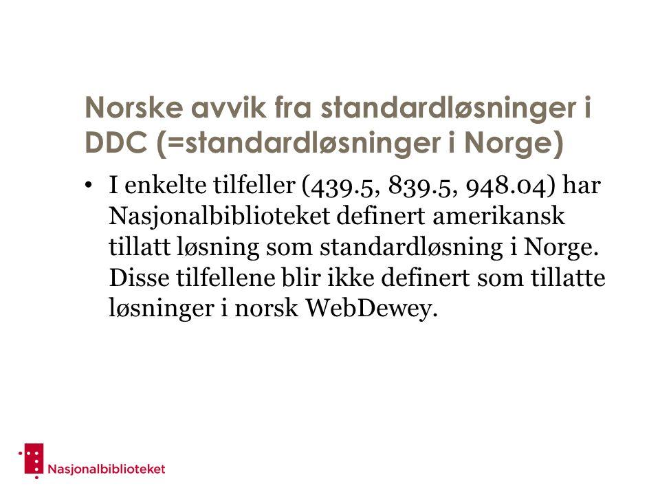 Norske avvik fra standardløsninger i DDC (=standardløsninger i Norge) I enkelte tilfeller (439.5, 839.5, 948.04) har Nasjonalbiblioteket definert amerikansk tillatt løsning som standardløsning i Norge.