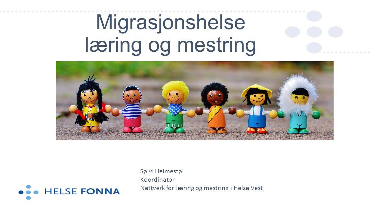 Migrasjonshelse læring og mestring Sølvi Heimestøl Koordinator Nettverk for læring og mestring i Helse Vest