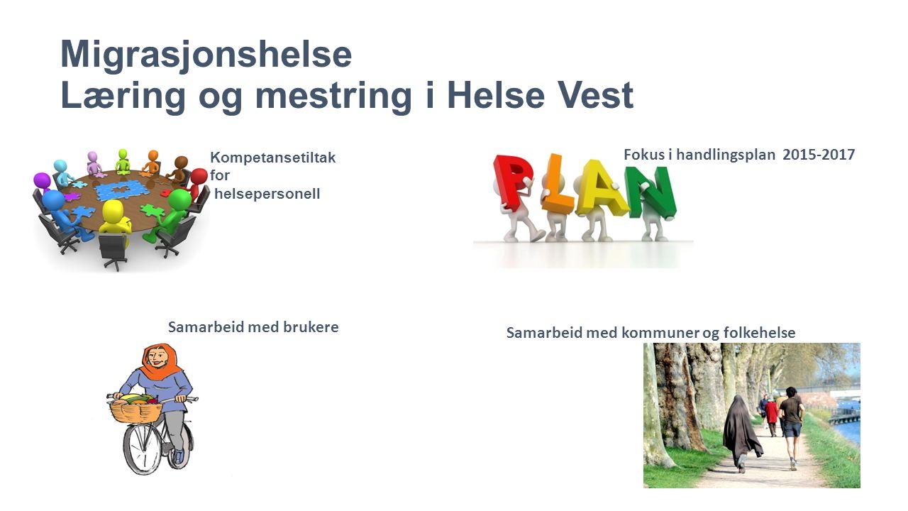 Migrasjonshelse Læring og mestring i Helse Vest Kompetansetiltak for helsepersonell Fokus i handlingsplan 2015-2017 Samarbeid med brukere Samarbeid med kommuner og folkehelse