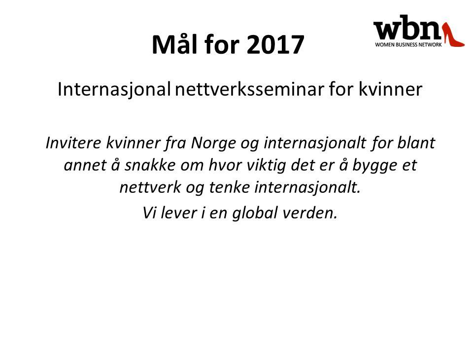 Mål for 2017 Internasjonal nettverksseminar for kvinner Invitere kvinner fra Norge og internasjonalt for blant annet å snakke om hvor viktig det er å bygge et nettverk og tenke internasjonalt.