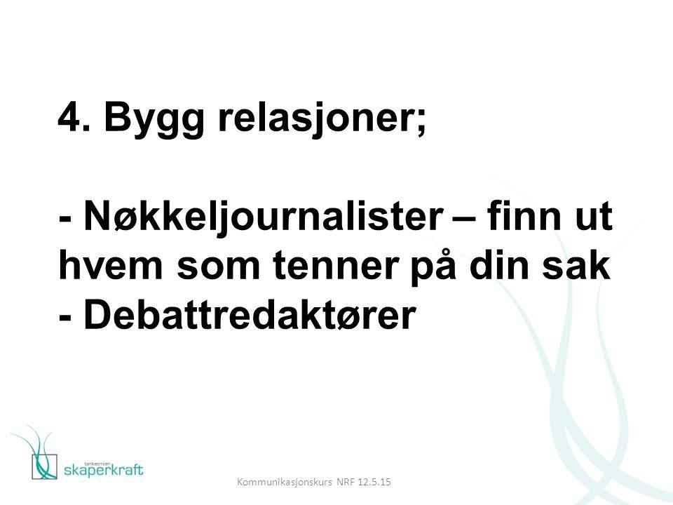 4. Bygg relasjoner; - Nøkkeljournalister – finn ut hvem som tenner på din sak - Debattredaktører Kommunikasjonskurs NRF 12.5.15
