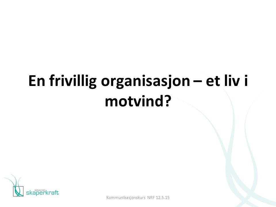 En frivillig organisasjon – et liv i motvind Kommunikasjonskurs NRF 12.5.15
