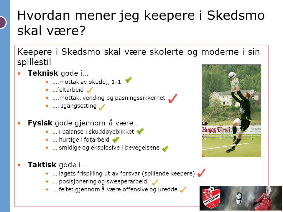 Hvordan mener jeg keepere i Skedsmo skal være? Keepere i Skedsmo skal være skolerte og moderne i sin spillestil Teknisk gode i… ….mottak av skudd,, 1-