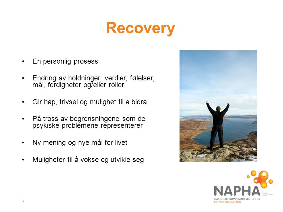6 Recovery En personlig prosess Endring av holdninger, verdier, følelser, mål, ferdigheter og/eller roller Gir håp, trivsel og mulighet til å bidra På tross av begrensningene som de psykiske problemene representerer Ny mening og nye mål for livet Muligheter til å vokse og utvikle seg