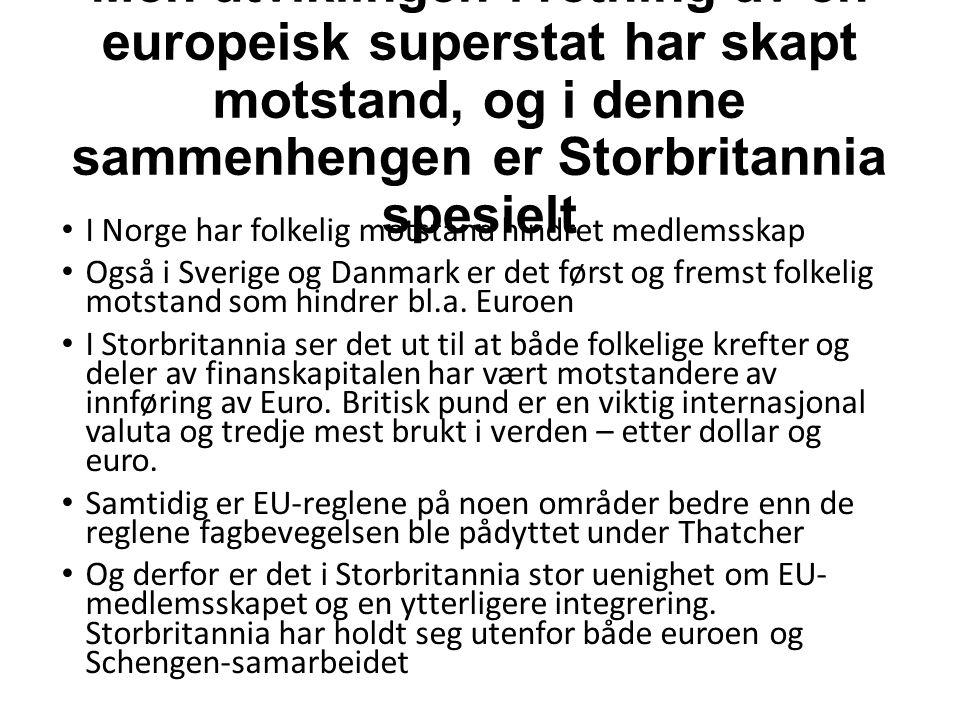 Men utviklingen i retning av en europeisk superstat har skapt motstand, og i denne sammenhengen er Storbritannia spesielt I Norge har folkelig motstand hindret medlemsskap Også i Sverige og Danmark er det først og fremst folkelig motstand som hindrer bl.a.