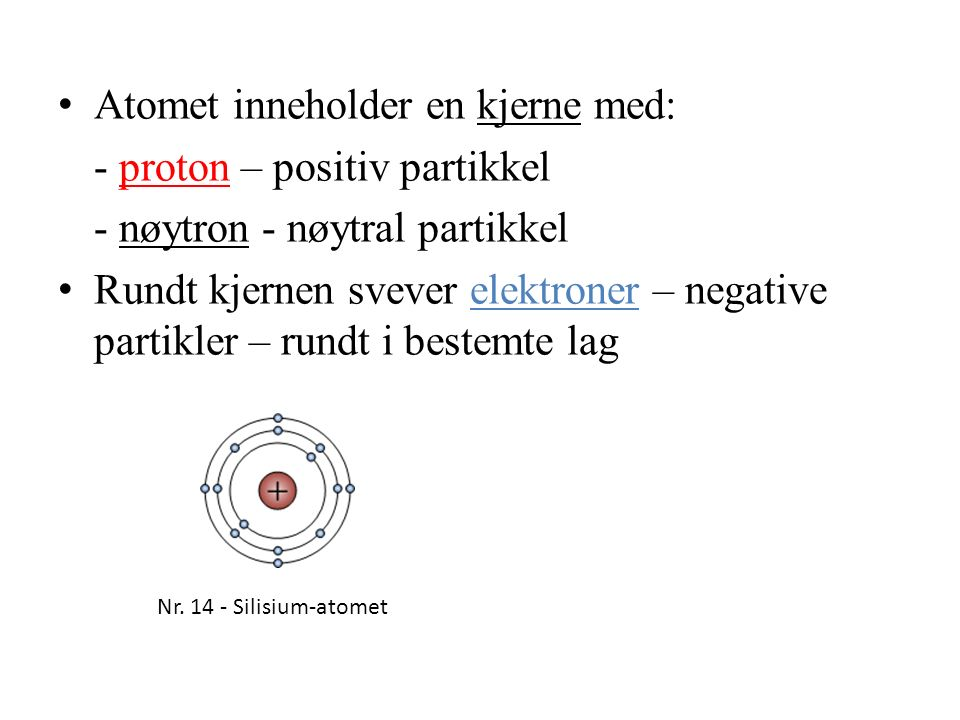 Atomet inneholder en kjerne med: - proton – positiv partikkel - nøytron - nøytral partikkel Rundt kjernen svever elektroner – negative partikler – rundt i bestemte lag Nr.