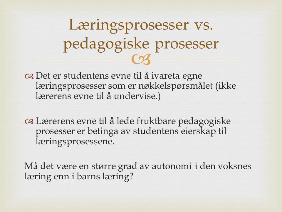   Det er studentens evne til å ivareta egne læringsprosesser som er nøkkelspørsmålet (ikke lærerens evne til å undervise.)  Lærerens evne til å lede fruktbare pedagogiske prosesser er betinga av studentens eierskap til læringsprosessene.