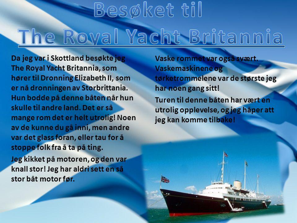 Da jeg var i Skottland besøkte jeg The Royal Yacht Britannia, som hører til Dronning Elizabeth II, som er nå dronningen av Storbrittania.