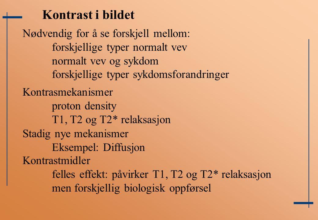 Nødvendig for å se forskjell mellom: forskjellige typer normalt vev normalt vev og sykdom forskjellige typer sykdomsforandringer Kontrast i bildet Kontrasmekanismer proton density T1, T2 og T2* relaksasjon Stadig nye mekanismer Eksempel: Diffusjon Kontrastmidler felles effekt: påvirker T1, T2 og T2* relaksasjon men forskjellig biologisk oppførsel