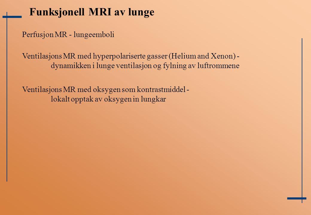 Funksjonell MRI av lunge Perfusjon MR - lungeemboli Ventilasjons MR med hyperpolariserte gasser (Helium and Xenon) - dynamikken i lunge ventilasjon og fylning av luftrommene Ventilasjons MR med oksygen som kontrastmiddel - lokalt opptak av oksygen in lungkar