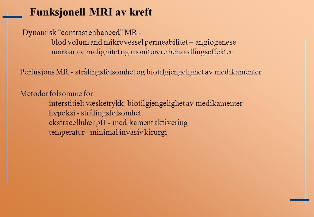 Funksjonell MRI av kreft Dynamisk contrast enhanced MR - blod volum and mikrovessel permeabilitet = angiogenese markør av malignitet og monitorere behandlingseffekter Perfusjons MR - strålingsfølsomhet og biotilgjengelighet av medikamenter Metoder følsomme for interstitielt væsketrykk- biotilgjengelighet av medikamenter hypoksi - strålingsfølsomhet ekstracellulær pH - medikament aktivering temperatur - minimal invasiv kirurgi