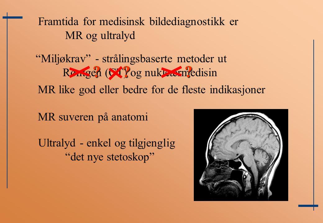 Framtida for medisinsk bildediagnostikk er MR og ultralyd Miljøkrav - strålingsbaserte metoder ut Røntgen (CT) og nukleærmedisin MR like god eller bedre for de fleste indikasjoner MR suveren på anatomi .