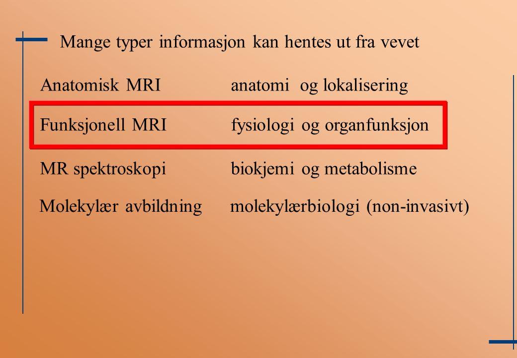 Anatomisk MRIanatomi og lokalisering Funksjonell MRIfysiologi og organfunksjon MR spektroskopibiokjemi og metabolisme Mange typer informasjon kan hentes ut fra vevet Molekylær avbildningmolekylærbiologi (non-invasivt)