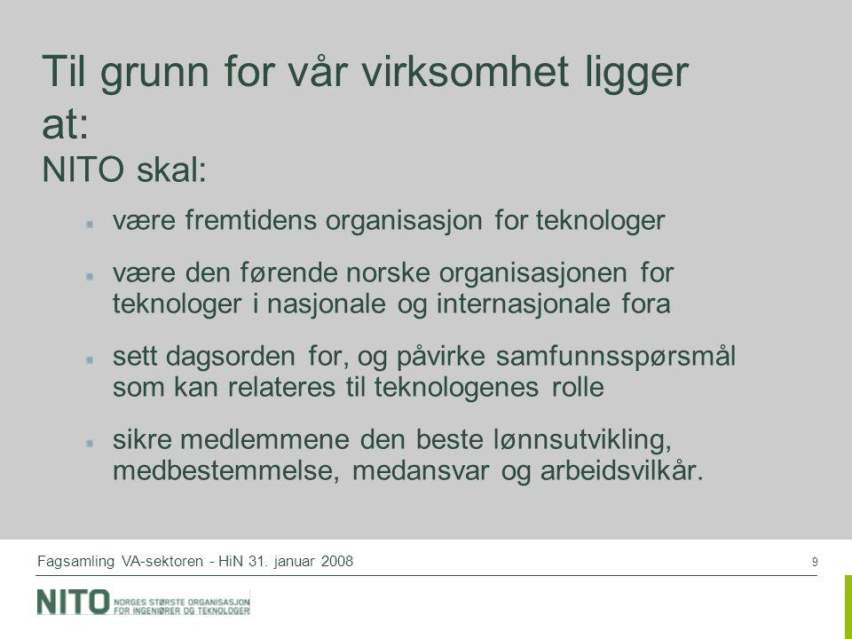 9 Fagsamling VA-sektoren - HiN 31. januar 2008 Til grunn for vår virksomhet ligger at: NITO skal: være fremtidens organisasjon for teknologer være den